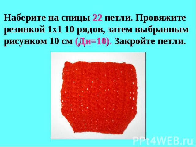 Наберите на спицы 22 петли. Провяжите резинкой 1х1 10 рядов, затем выбранным рисунком 10 см (Ди=10). Закройте петли.