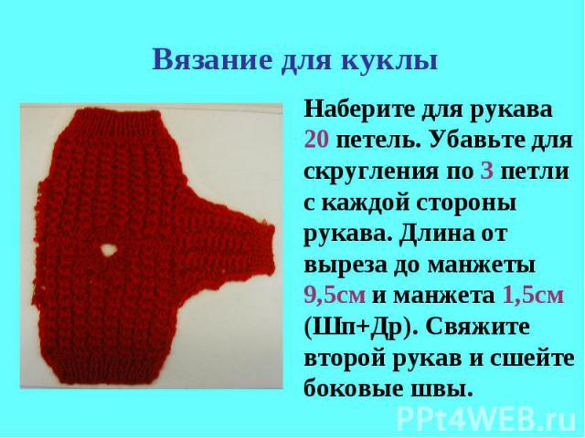 Вязание для куклыНаберите для рукава 20 петель. Убавьте для скругления по 3 петли с каждой стороны рукава. Длина от выреза до манжеты 9,5см и манжета 1,5см (Шп+Др). Свяжите второй рукав и сшейте боковые швы.