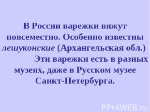 В России варежки вяжут повсеместно. Особенно известны лешуконские (Архангельская