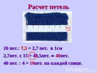 Расчет петель20 пет.: 7,5 = 2,7 пет. в 1см2,7пет. х 15 = 40,5пет. 40пет.40 пет.