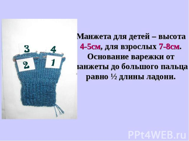 Манжета для детей – высота 4-5см, для взрослых 7-8см. Основание варежки от манжеты до большого пальца равно ½ длины ладони.