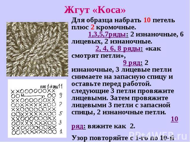 Жгут «Коса»Для образца набрать 10 петель плюс 2 кромочные. 1,3,5,7ряды: 2 изнаночные, 6 лицевых, 2 изнаночные. 2, 4, 6, 8 ряды: «как смотрят петли», 9 ряд: 2 изнаночные, 3 лицевые петли снимаете на запасную спицу и оставьте перед работой. следующие …