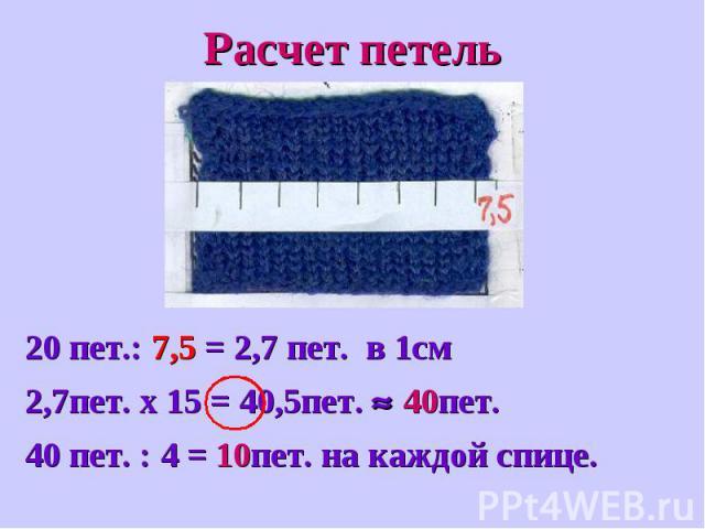 Расчет петель20 пет.: 7,5 = 2,7 пет. в 1см2,7пет. х 15 = 40,5пет. 40пет.40 пет. : 4 = 10пет. на каждой спице.