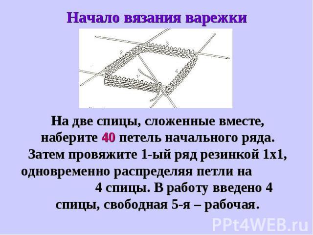 Начало вязания варежкиНа две спицы, сложенные вместе, наберите 40 петель начального ряда. Затем провяжите 1-ый ряд резинкой 1х1, одновременно распределяя петли на 4 спицы. В работу введено 4 спицы, свободная 5-я – рабочая.