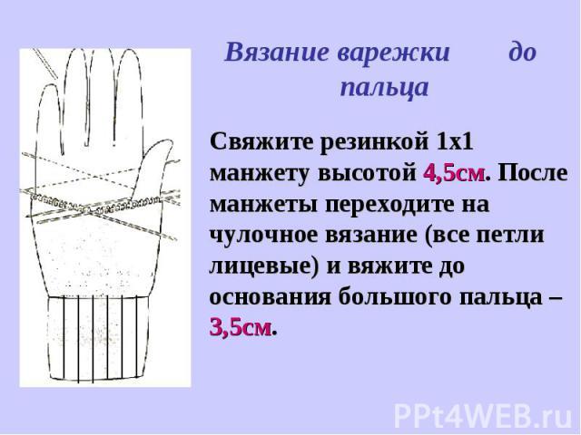 Вязание варежки до пальцаСвяжите резинкой 1х1 манжету высотой 4,5см. После манжеты переходите на чулочное вязание (все петли лицевые) и вяжите до основания большого пальца – 3,5см.