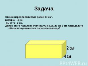 ЗадачаОбъем параллелепипеда равен 64 см³, ширина – 4 см, высота - 2 см. Длину эт