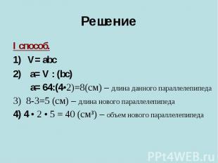 РешениеI способ.V= abc a= V : (bc) a= 64:(4•2)=8(cм) – длина данного параллелепи