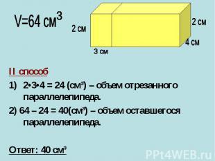 II способ2•3•4 = 24 (cм³) – объем отрезанного параллелепипеда.2) 64 – 24 = 40(cм