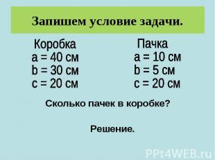 Запишем условие задачи.Коробкаa = 40 смb = 30 смс = 20 см Пачкаa = 10 смb = 5 см