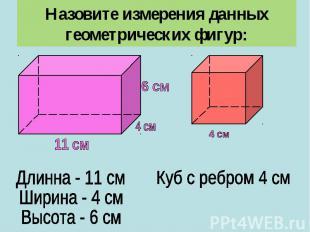 Назовите измерения данных геометрических фигур:Длинна - 11 смШирина - 4 смВысота