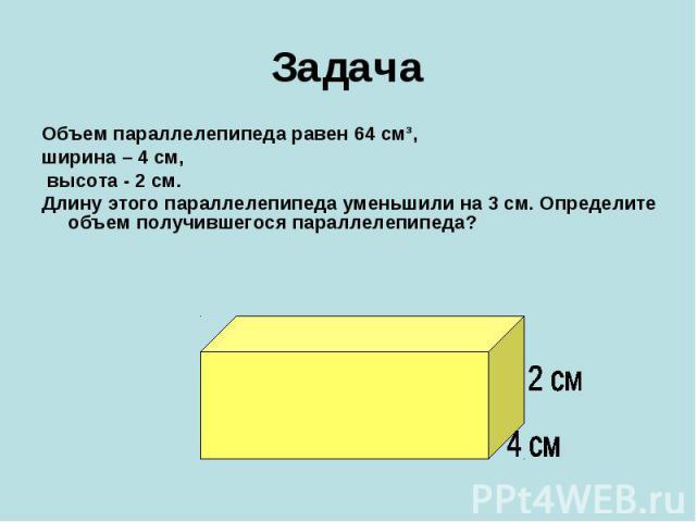 ЗадачаОбъем параллелепипеда равен 64 см³, ширина – 4 см, высота - 2 см. Длину этого параллелепипеда уменьшили на 3 см. Определите объем получившегося параллелепипеда?