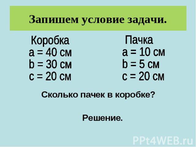 Запишем условие задачи.Коробкаa = 40 смb = 30 смс = 20 см Пачкаa = 10 смb = 5 смс = 20 смСколько пачек в коробке?Решение.