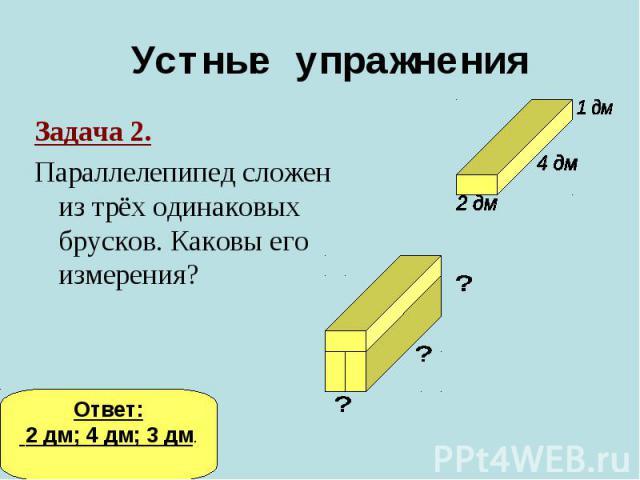 Устные упражненияЗадача 2.Параллелепипед сложен из трёх одинаковых брусков. Каковы его измерения?