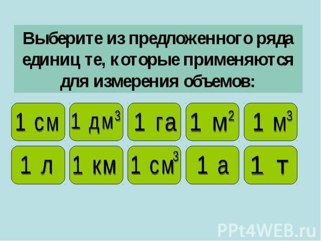 Выберите из предложенного ряда единиц те, которые применяются для измерения объемов: