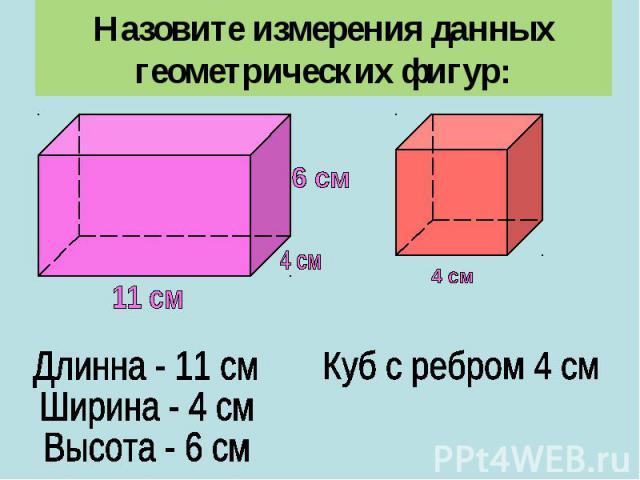 Назовите измерения данных геометрических фигур:Длинна - 11 смШирина - 4 смВысота - 6 смКуб с ребром 4 см