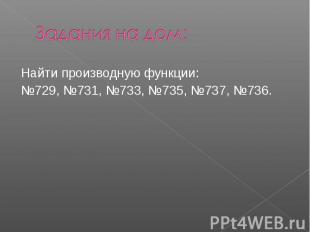 Задания на дом:Найти производную функции:№729, №731, №733, №735, №737, №736.
