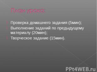 План урока:Проверка домашнего задания (5мин);Выполнение заданий по предыдущему м