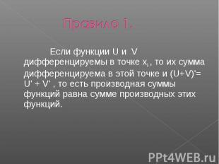 Правило 1. Если функции U и V дифференцируемы в точке x0 , то их сумма дифференц
