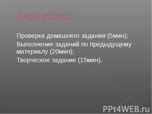 План урока:Проверка домашнего задания (5мин);Выполнение заданий по предыдущему материалу (20мин);Творческое задание (15мин).