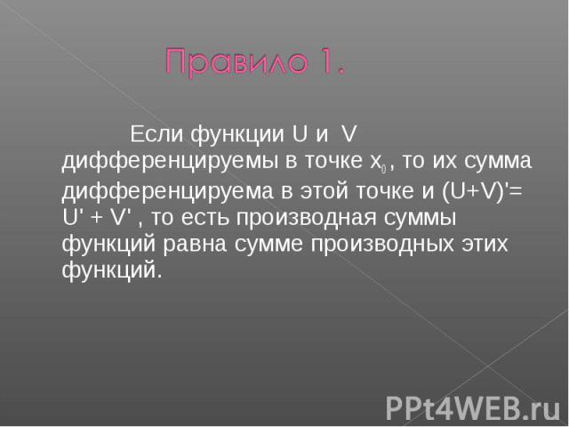 Правило 1. Если функции U и V дифференцируемы в точке x0 , то их сумма дифференцируема в этой точке и (U+V)'= U' + V' , то есть производная суммы функций равна сумме производных этих функций.