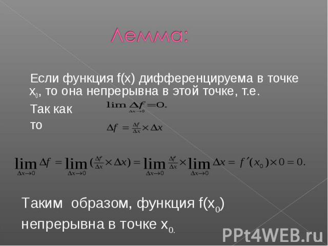 Лемма: Если функция f(x) дифференцируема в точке x0, то она непрерывна в этой точке, т.е. Так как тоТаким образом, функция f(x0) непрерывна в точке x0.