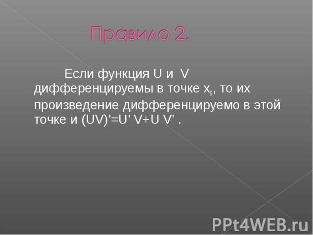 Правило 2. Если функция U и V дифференцируемы в точке x0, то их произведение дифференцируемо в этой точке и (UV)'=U' V+U V' .