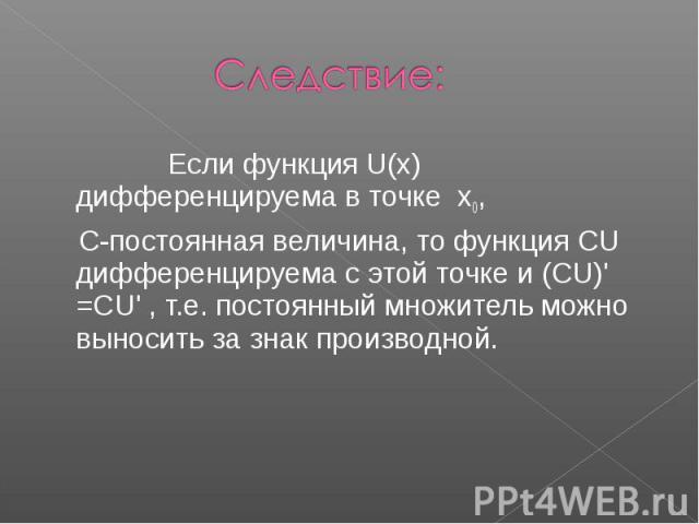 Следствие: Если функция U(x) дифференцируема в точке x0, С-постоянная величина, то функция CU дифференцируема с этой точке и (CU)' =CU' , т.е. постоянный множитель можно выносить за знак производной.
