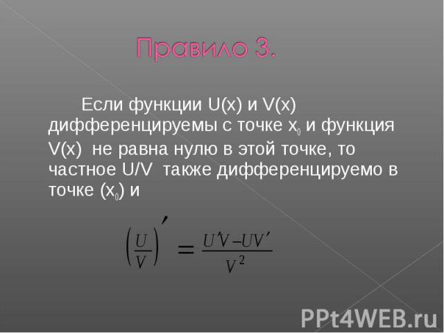 Правило 3. Если функции U(x) и V(x) дифференцируемы с точке x0 и функция V(x) не равна нулю в этой точке, то частное U/V также дифференцируемо в точке (x0) и