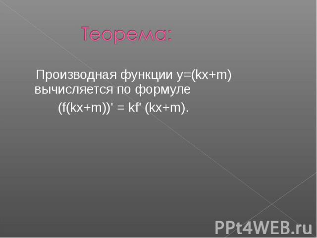 Теорема: Производная функции y=(kx+m) вычисляется по формуле (f(kx+m))' = kf' (kx+m).