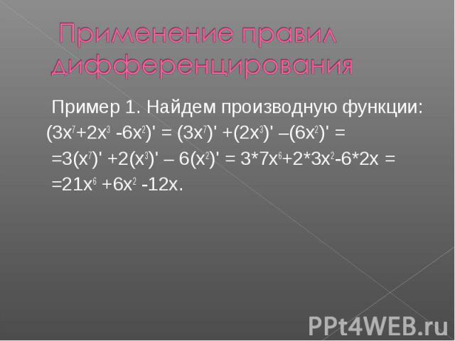 Применение правил дифференцирования Пример 1. Найдем производную функции: (3х7+2х3 -6х2)' = (3х7)' +(2х3)' –(6х2)' = =3(х7)' +2(х3)' – 6(х2)' = 3*7х6+2*3х2-6*2х = =21х6 +6х2 -12х.