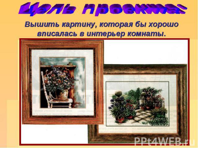 Цель проекта: Вышить картину, которая бы хорошо вписалась в интерьер комнаты.
