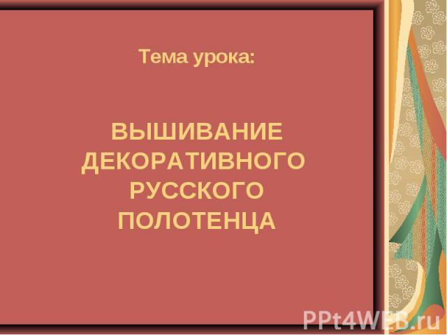 Тема урока:ВЫШИВАНИЕ ДЕКОРАТИВНОГО РУССКОГО ПОЛОТЕНЦА