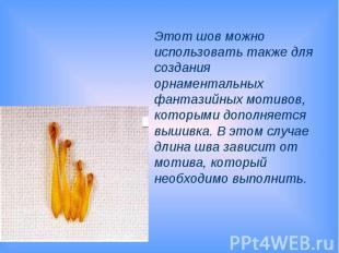 Этот шов можно использовать также для создания орнаментальных фантазийных мотиво