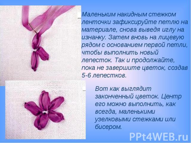 Маленьким накидным стежком ленточки зафиксируйте петлю на материале, снова выведя иглу на изнанку. Затем вновь на лицевую рядом с основанием первой петли, чтобы выполнить новый лепесток. Так и продолжайте, пока не завершите цветок, создав 5-6 лепест…