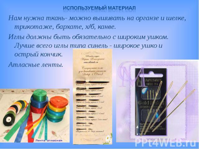 Используемый материалНам нужна ткань- можно вышивать на органзе и шелке, трикотаже, бархате, х/б, канве.Иглы должны быть обязательно с широким ушком. Лучше всего иглы типа синель - широкое ушко и острый кончик.Атласные ленты.
