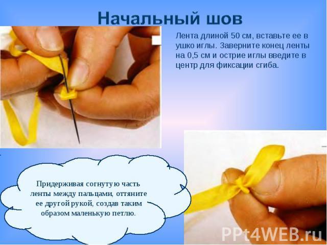 Начальный шовЛента длиной 50 см, вставьте ее в ушко иглы. Заверните конец ленты на 0,5 см и острие иглы введите в центр для фиксации сгиба.Придерживая согнутую часть ленты между пальцами, оттянитеее другой рукой, создав таким образом маленькую петлю.