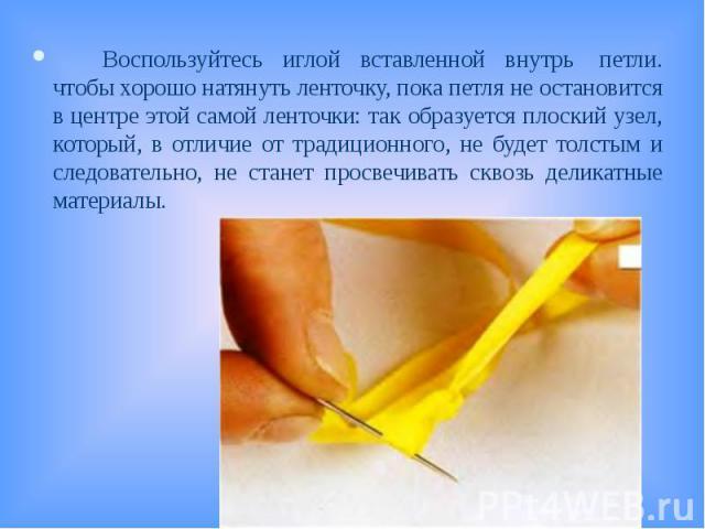 Воспользуйтесь иглой вставленной внутрь петли. чтобы хорошо натянуть ленточку, пока петля не остановится в центре этой самой ленточки: так образуется плоский узел, который, в отличие от традиционного, не будет толстым и следовательно, не станет про…