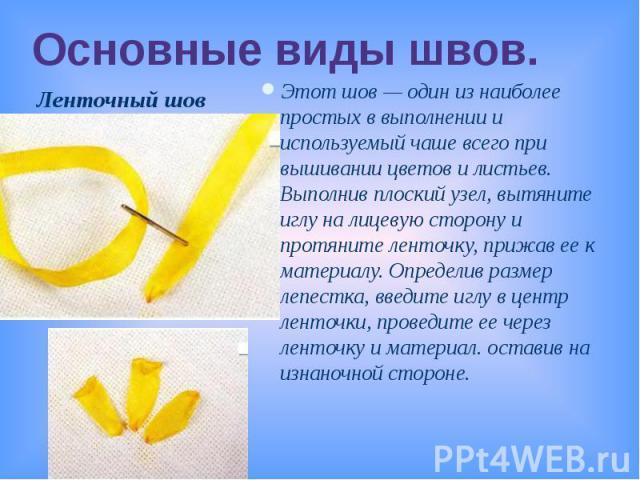 Основные виды швов.Этот шов — один из наиболее простых в выполнении и используемый чаше всего при вышивании цветов и листьев. Выполнив плоский узел, вытяните иглу на лицевую сторону и протяните ленточку, прижав ее к материалу. Определив размер лепес…