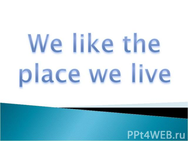 We like the place we live