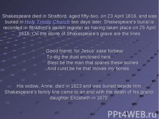 Shakespeare died in Stratford, aged fifty-two, on 23 April 1616, and was buried