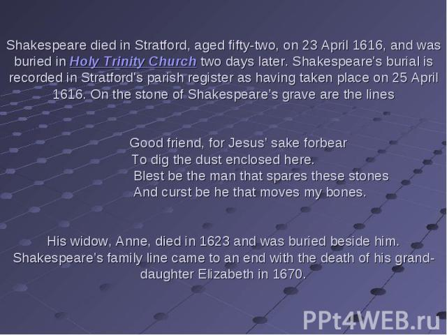 Shakespeare died in Stratford, aged fifty-two, on 23 April 1616, and was buried in Holy Trinity Church two days later. Shakespeare's burial is recorded in Stratford's parish register as having taken place on 25 April 1616. On the stone of Shakespear…