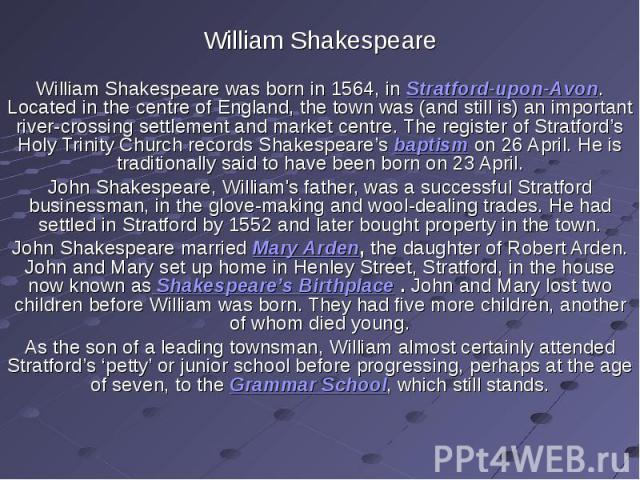 William ShakespeareWilliam Shakespeare was born in 1564, in Stratford-upon-Avon. Located in the centre of England, the town was (and still is) an important river-crossing settlement and market centre. The register of Stratford's Holy Trinity Church …