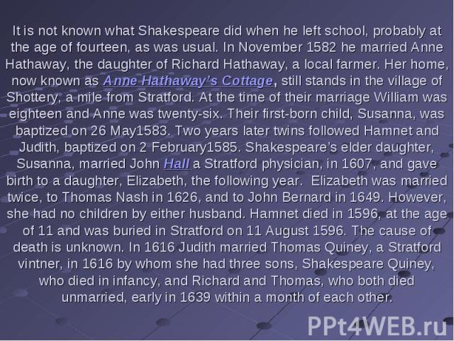 It is not known what Shakespeare did when he left school, probably at the age of fourteen, as was usual. In November 1582 he married Anne Hathaway, the daughter of Richard Hathaway, a local farmer. Her home, now known as Anne Hathaway's Cottage, sti…