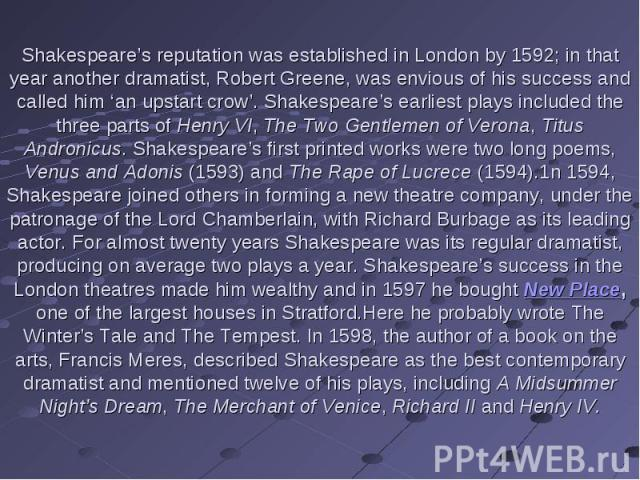 Shakespeare's reputation was established in London by 1592; in that year another dramatist, Robert Greene, was envious of his success and called him 'an upstart crow'. Shakespeare's earliest plays included the three parts of Henry VI, The Two Gentle…