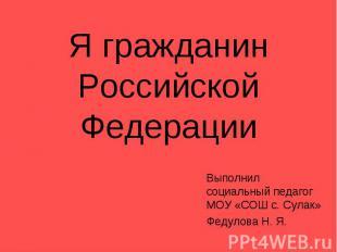 Я гражданин Российской ФедерацииВыполнил социальный педагог МОУ «СОШ с. Сулак»Фе