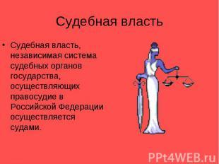 Судебная властьСудебная власть, независимая система судебных органов государства