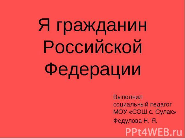 Я гражданин Российской ФедерацииВыполнил социальный педагог МОУ «СОШ с. Сулак»Федулова Н. Я.