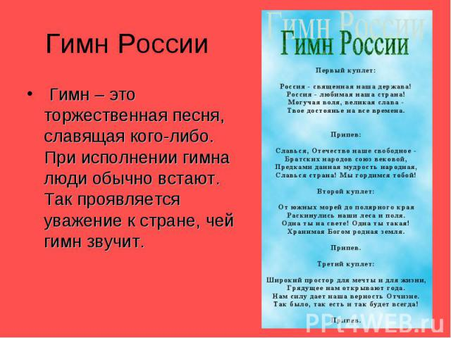 Гимн России Гимн – это торжественная песня, славящая кого-либо. При исполнении гимна люди обычно встают. Так проявляется уважение к стране, чей гимн звучит.