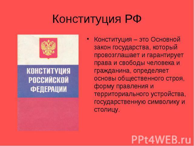Конституция РФКонституция – это Основной закон государства, который провозглашает и гарантирует права и свободы человека и гражданина, определяет основы общественного строя, форму правления и территориального устройства, государственную символику и …