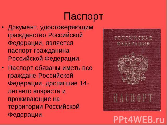 ПаспортДокумент, удостоверяющим гражданство Российской Федерации, является паспорт гражданина Российской Федерации. Паспорт обязаны иметь все граждане Российской Федерации, достигшие 14-летнего возраста и проживающие на территории Российской Федерации.